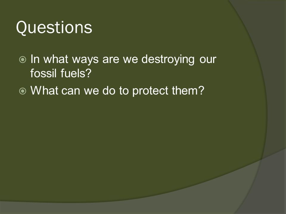 Questions In what ways are we destroying our fossil fuels