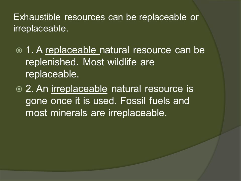 Exhaustible resources can be replaceable or irreplaceable.