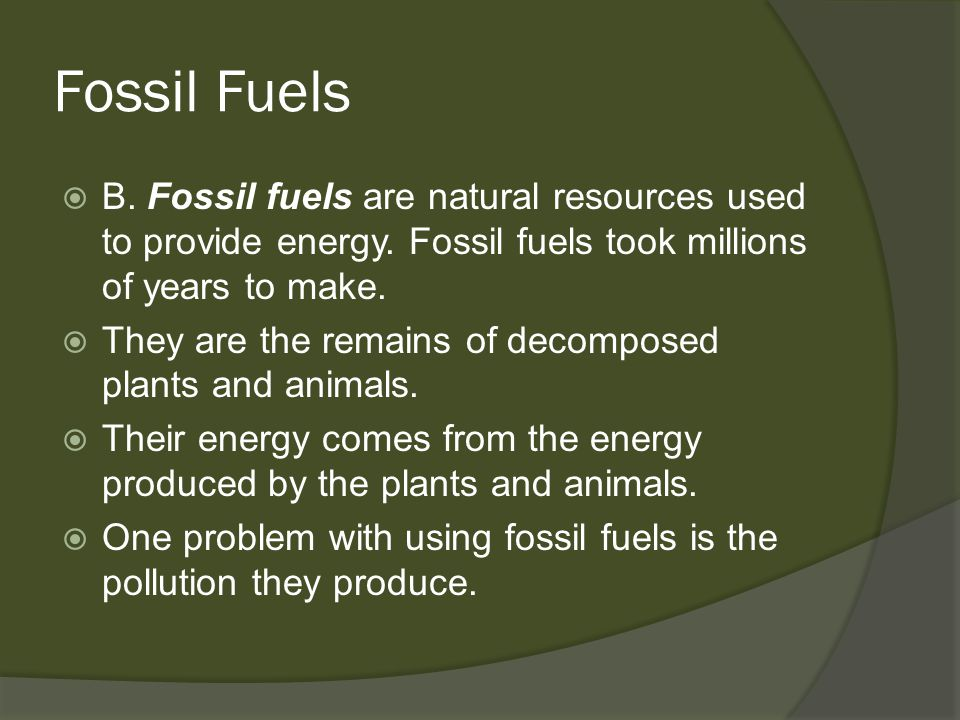 Fossil Fuels B. Fossil fuels are natural resources used to provide energy. Fossil fuels took millions of years to make.