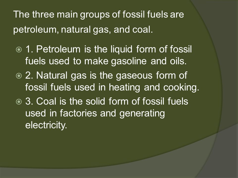 The three main groups of fossil fuels are petroleum, natural gas, and coal.