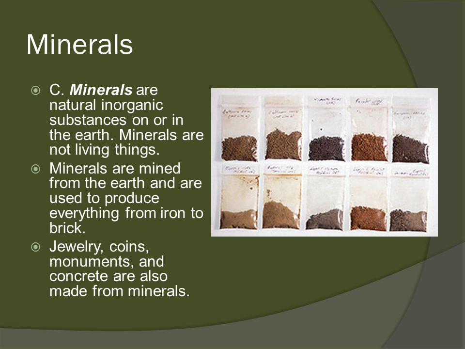 Minerals C. Minerals are natural inorganic substances on or in the earth. Minerals are not living things.