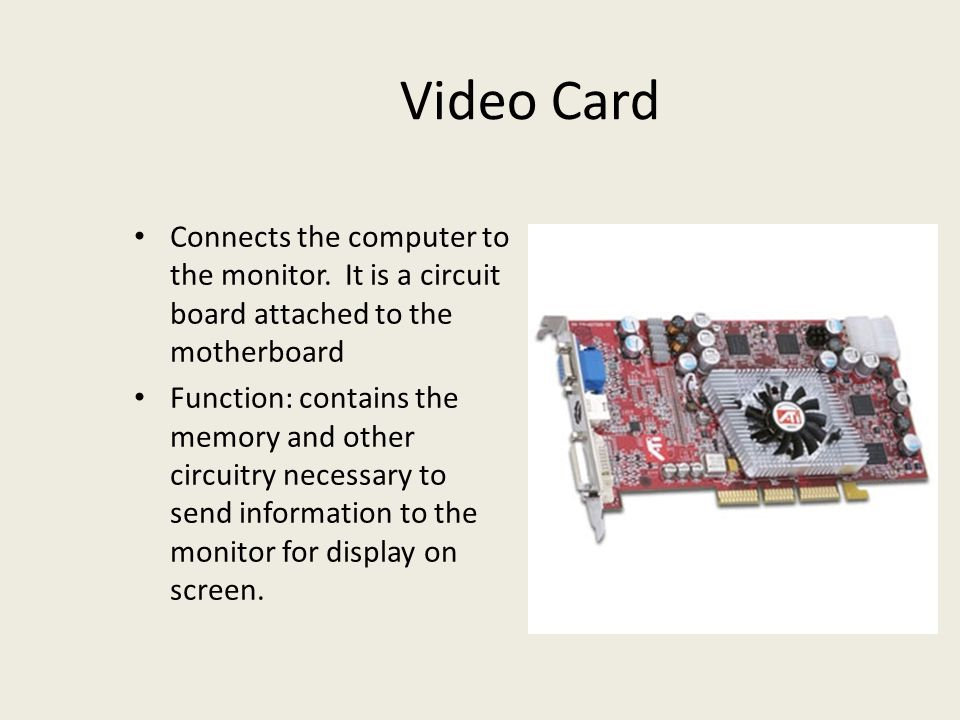 Video Card Connects the computer to the monitor. It is a circuit board attached to the motherboard.