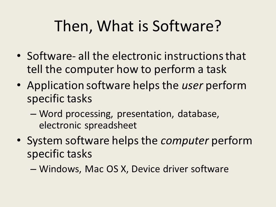 Then, What is Software Software- all the electronic instructions that tell the computer how to perform a task.