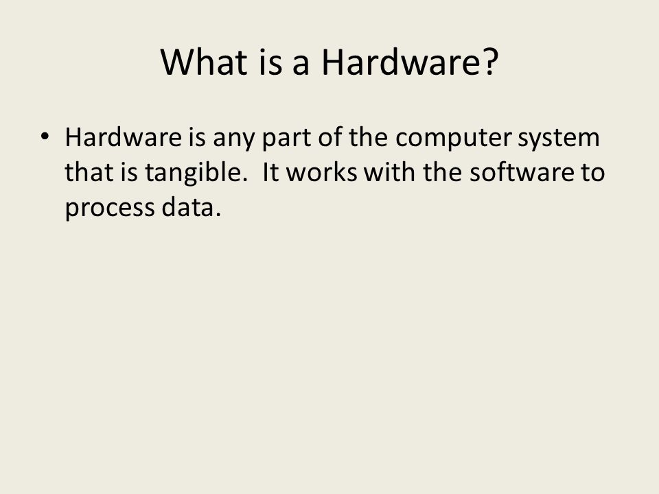 What is a Hardware. Hardware is any part of the computer system that is tangible.