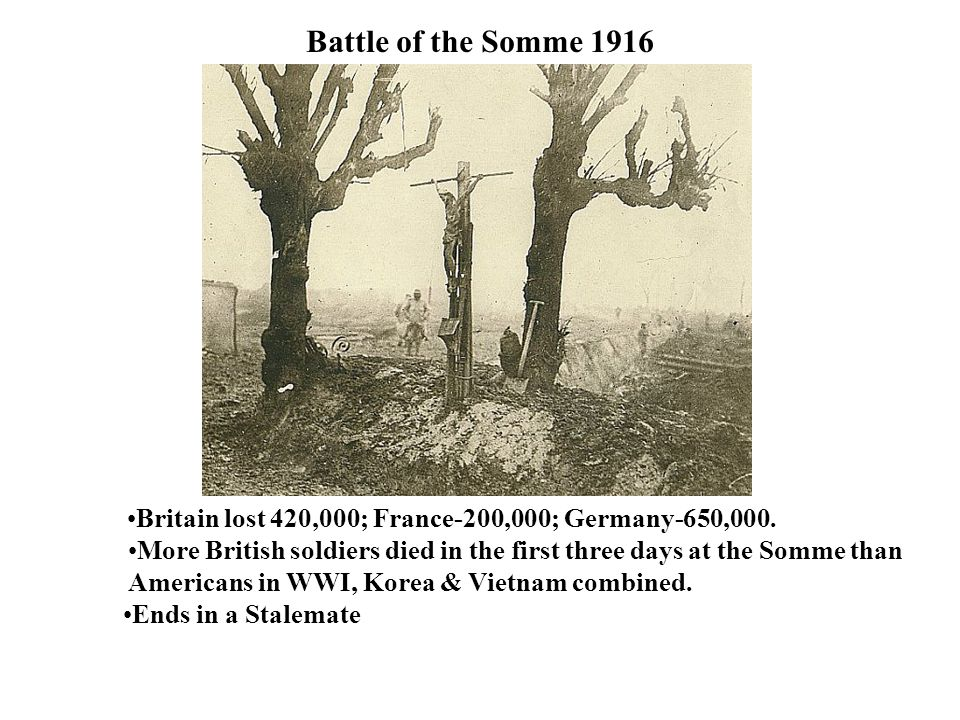 Battle of the Somme 1916 Britain lost 420,000; France-200,000; Germany-650,000. More British soldiers died in the first three days at the Somme than.
