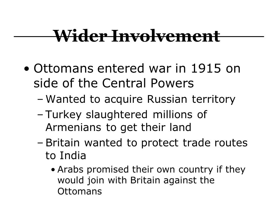 Wider Involvement Ottomans entered war in 1915 on side of the Central Powers. Wanted to acquire Russian territory.