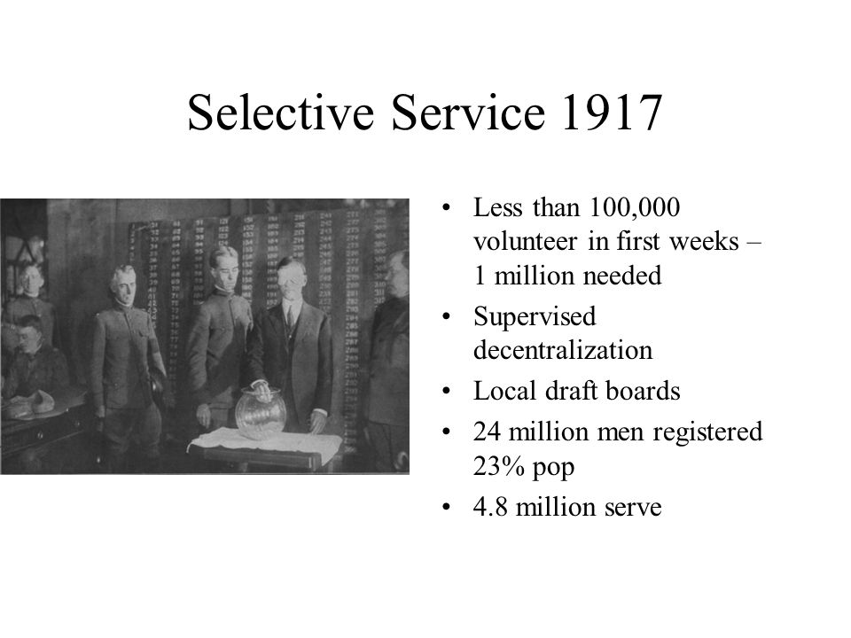 Selective Service 1917 Less than 100,000 volunteer in first weeks – 1 million needed. Supervised decentralization.