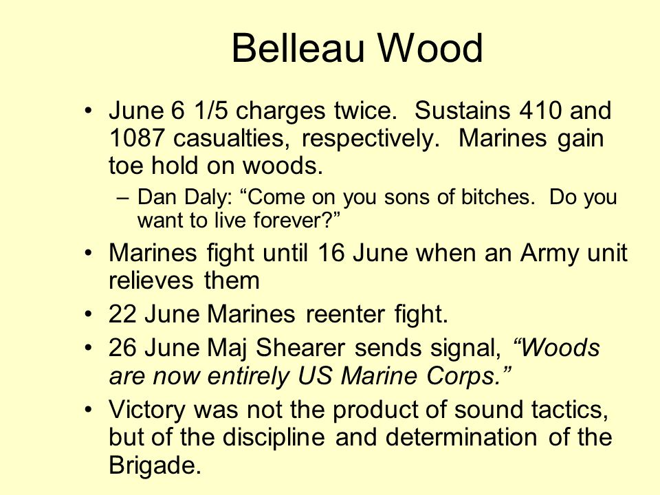 Belleau Wood June 6 1/5 charges twice. Sustains 410 and 1087 casualties, respectively. Marines gain toe hold on woods.