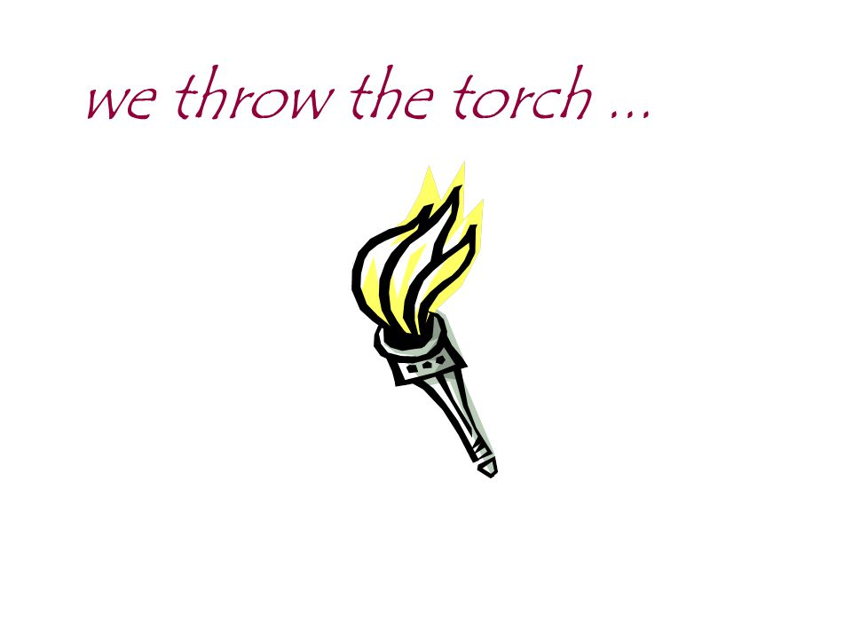 we throw the torch ...