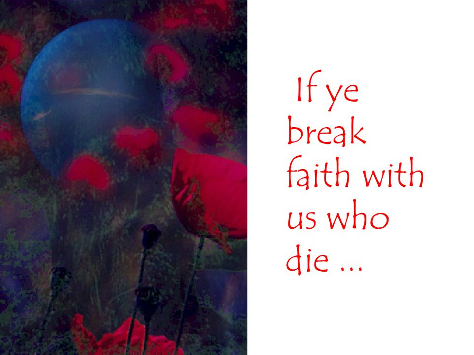 If ye break faith with us who die ...