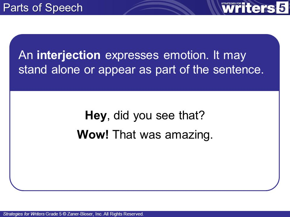 Parts of Speech An interjection expresses emotion. It may stand alone or appear as part of the sentence.
