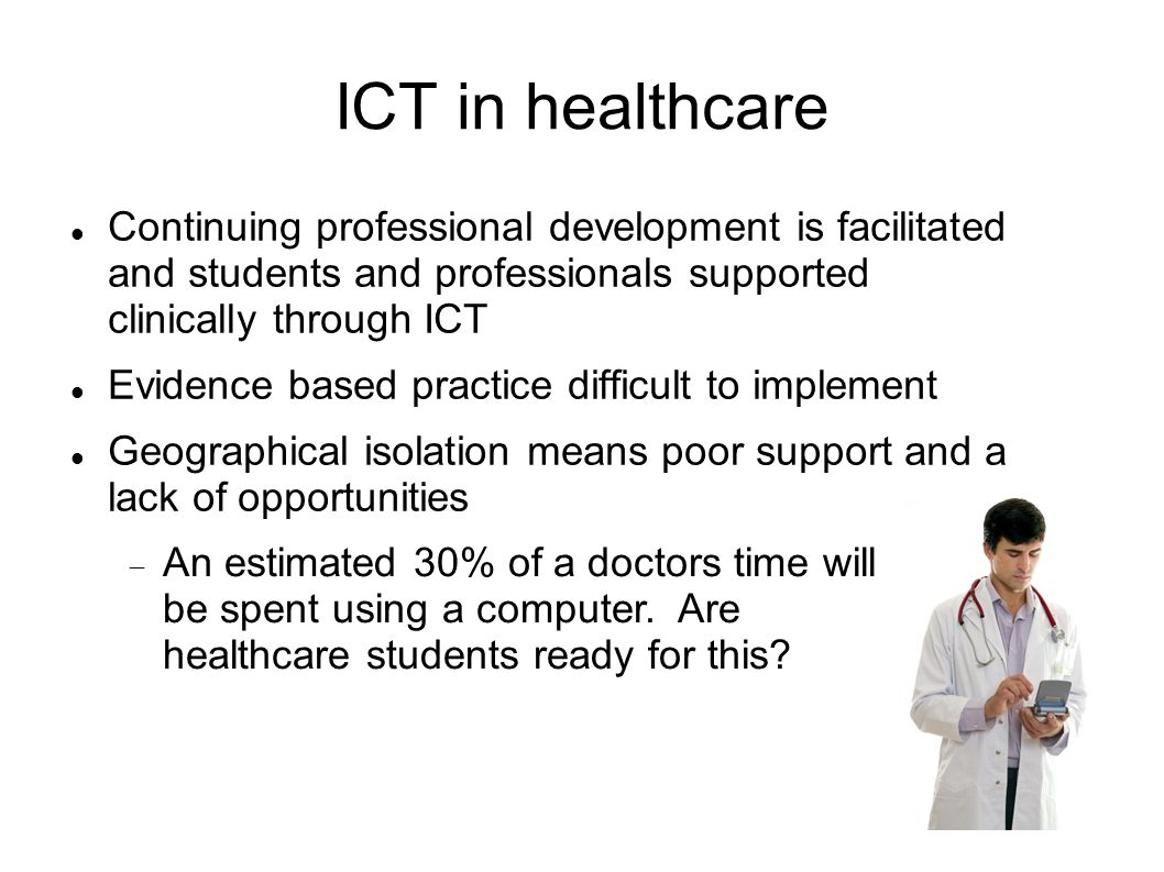 ICT in healthcare Continuing professional development is facilitated and students and professionals supported clinically through ICT.