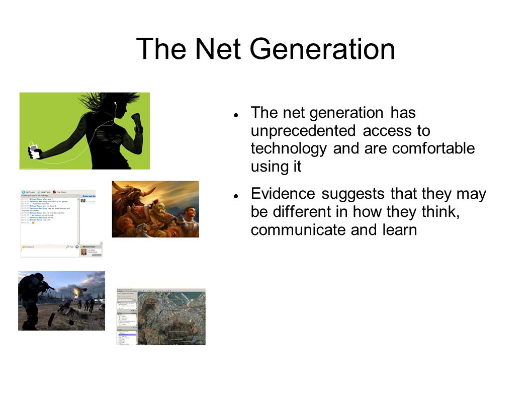 The Net Generation The net generation has unprecedented access to technology and are comfortable using it.