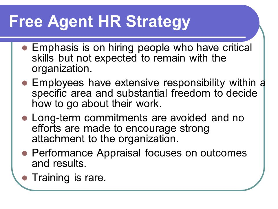 Free Agent HR Strategy Emphasis is on hiring people who have critical skills but not expected to remain with the organization.