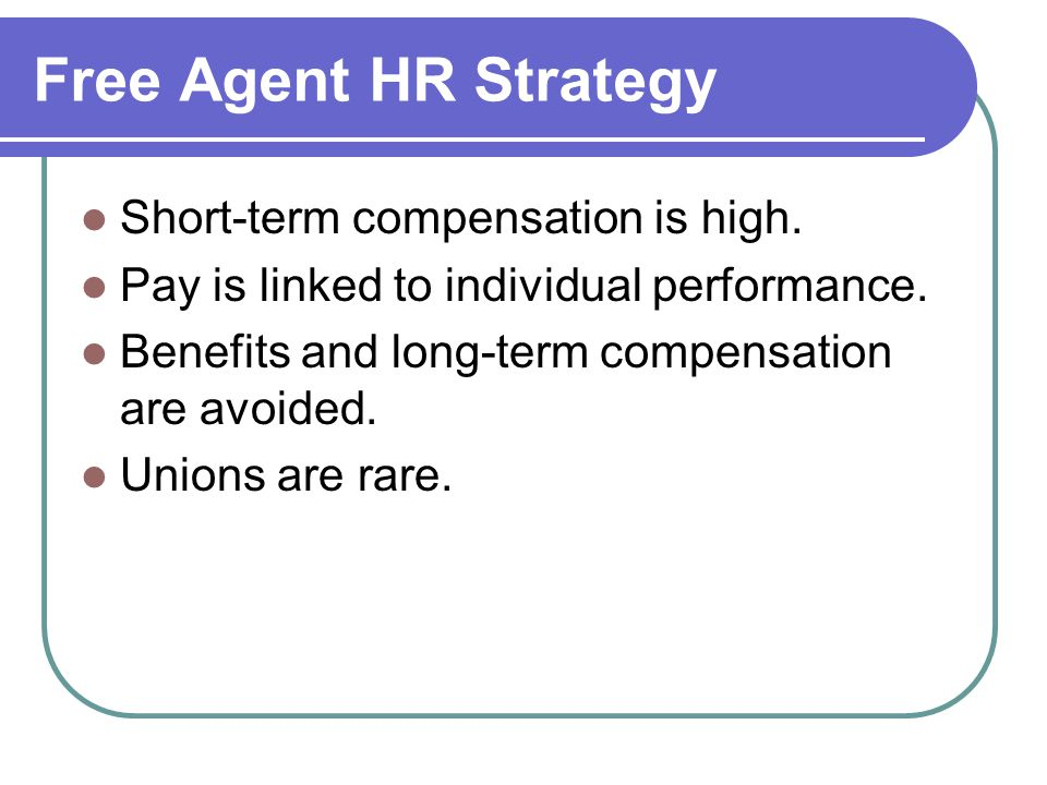 Free Agent HR Strategy Short-term compensation is high.
