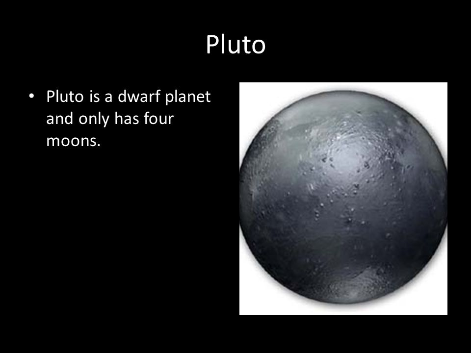 Pluto Pluto is a dwarf planet and only has four moons.