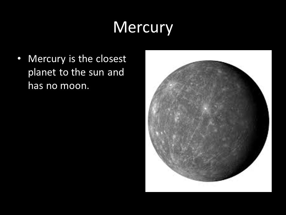 Mercury Mercury is the closest planet to the sun and has no moon.