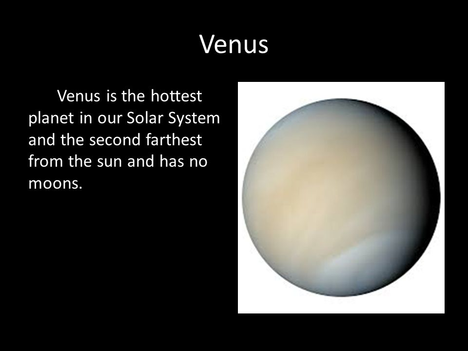Venus Venus is the hottest planet in our Solar System and the second farthest from the sun and has no moons.