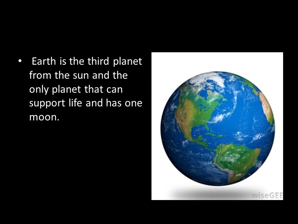Earth Earth is the third planet from the sun and the only planet that can support life and has one moon.
