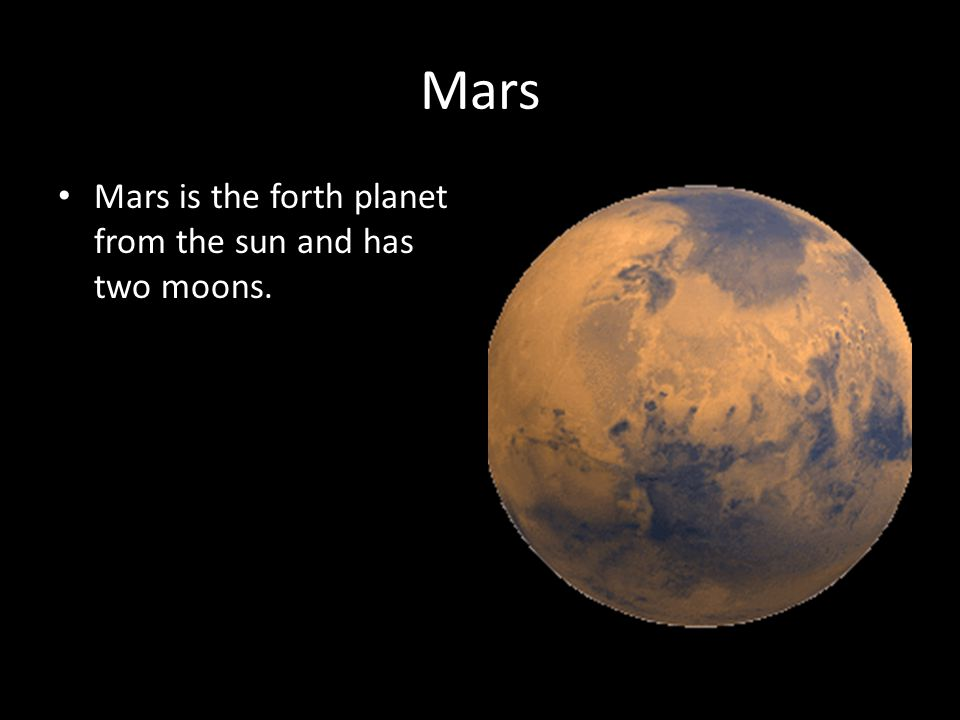 Mars Mars is the forth planet from the sun and has two moons.