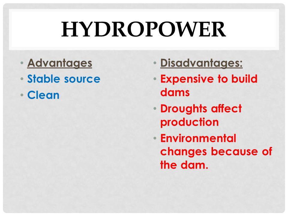 advantages and disadvantages of hydroelectric power Hydroelectric power: energy source fact file what are the advantages of using hydroelectric power water is plentiful, free, and renewable what are the disadvantages of using hydroelectric power it is very expensive to build a dam.