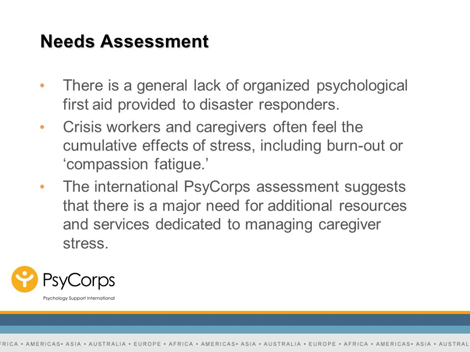 Needs Assessment There is a general lack of organized psychological first aid provided to disaster responders.