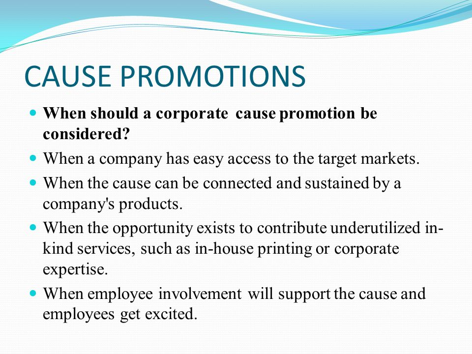 CAUSE PROMOTIONS When should a corporate cause promotion be considered When a company has easy access to the target markets.
