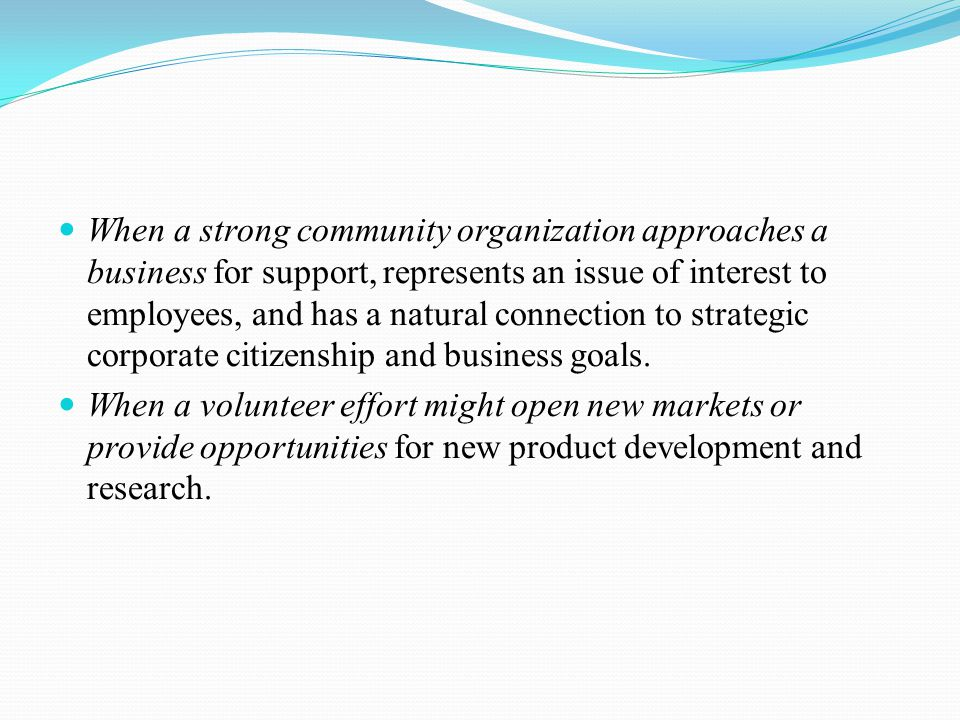 When a strong community organization approaches a business for support, represents an issue of interest to employees, and has a natural connection to strategic corporate citizenship and business goals.