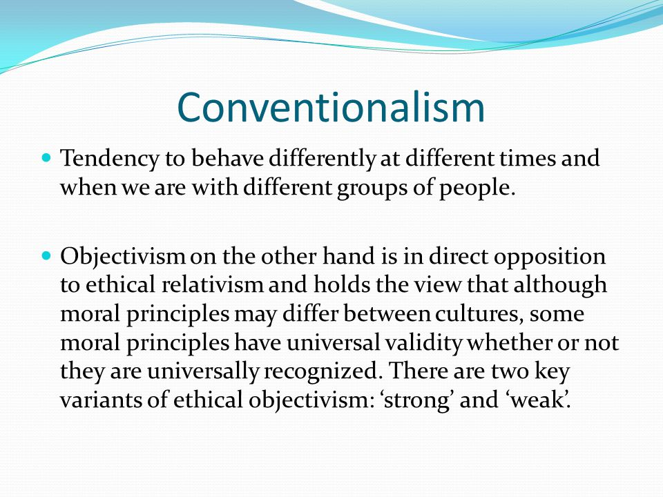 Conventionalism Tendency to behave differently at different times and when we are with different groups of people.