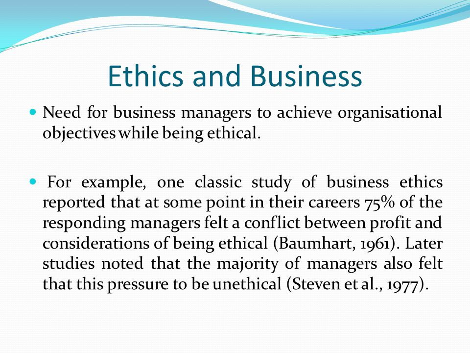 Ethics and Business Need for business managers to achieve organisational objectives while being ethical.