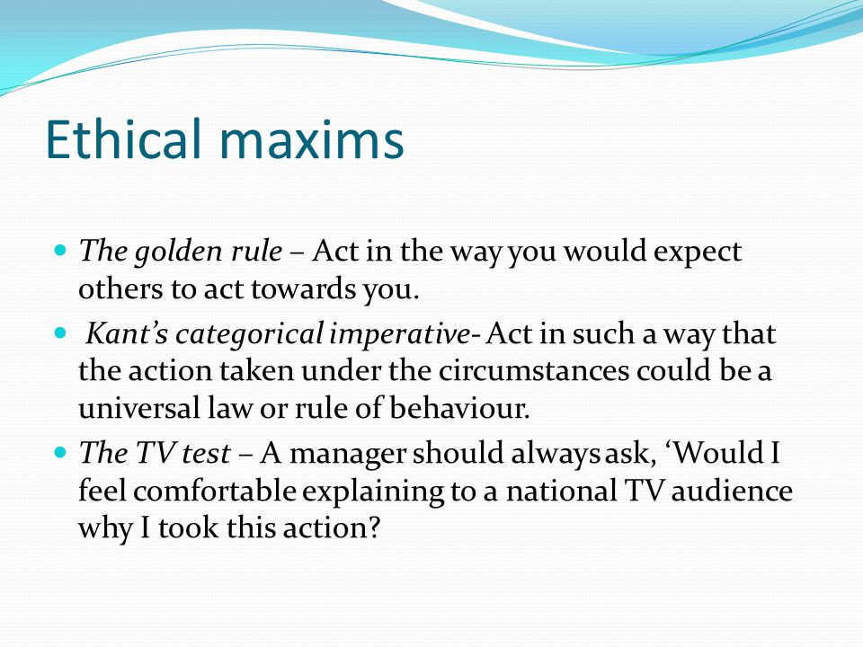 Ethical maxims The golden rule – Act in the way you would expect others to act towards you.
