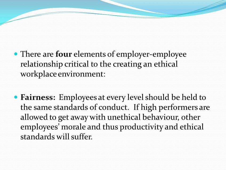 There are four elements of employer-employee relationship critical to the creating an ethical workplace environment: