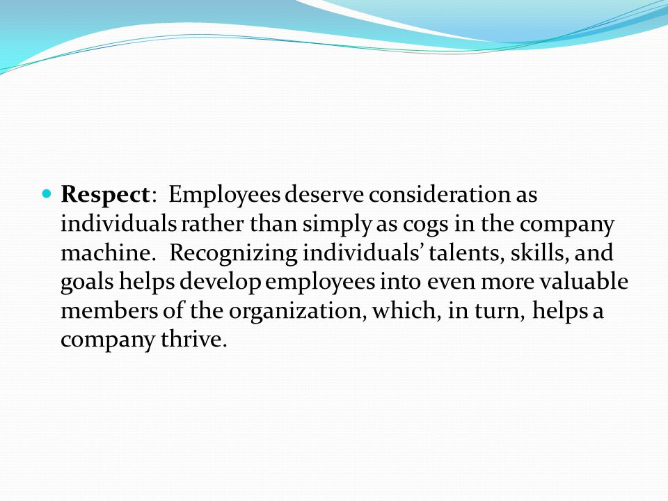Respect: Employees deserve consideration as individuals rather than simply as cogs in the company machine.