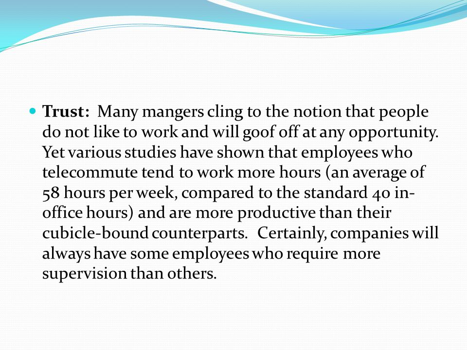 Trust: Many mangers cling to the notion that people do not like to work and will goof off at any opportunity.