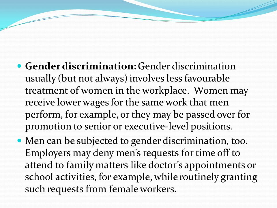 Gender discrimination: Gender discrimination usually (but not always) involves less favourable treatment of women in the workplace. Women may receive lower wages for the same work that men perform, for example, or they may be passed over for promotion to senior or executive-level positions.