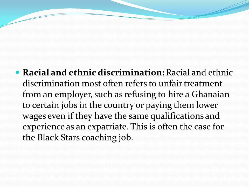 Racial and ethnic discrimination: Racial and ethnic discrimination most often refers to unfair treatment from an employer, such as refusing to hire a Ghanaian to certain jobs in the country or paying them lower wages even if they have the same qualifications and experience as an expatriate.