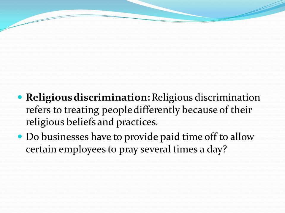 Religious discrimination: Religious discrimination refers to treating people differently because of their religious beliefs and practices.
