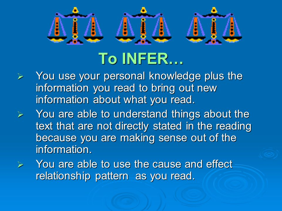 To INFER… You use your personal knowledge plus the information you read to bring out new information about what you read.