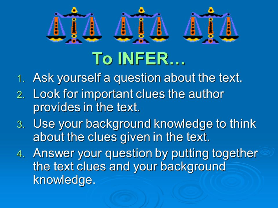 To INFER… Ask yourself a question about the text.