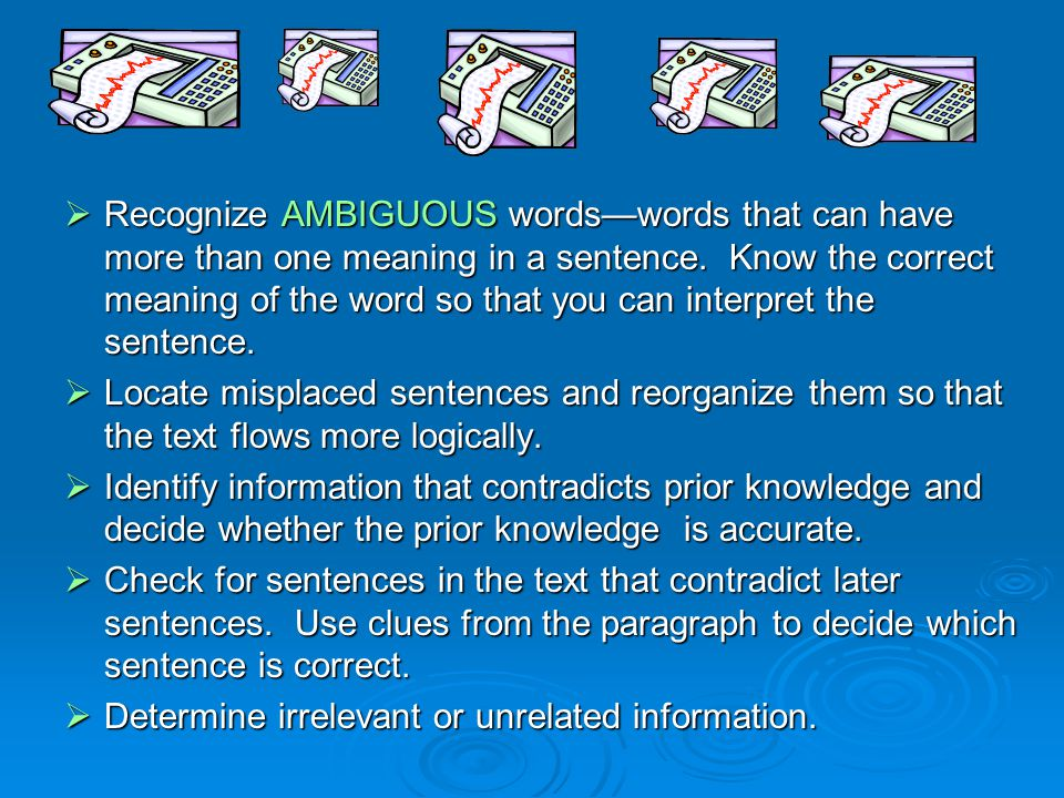 Recognize AMBIGUOUS words—words that can have more than one meaning in a sentence. Know the correct meaning of the word so that you can interpret the sentence.