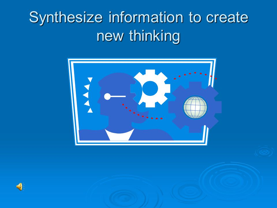 Synthesize information to create new thinking