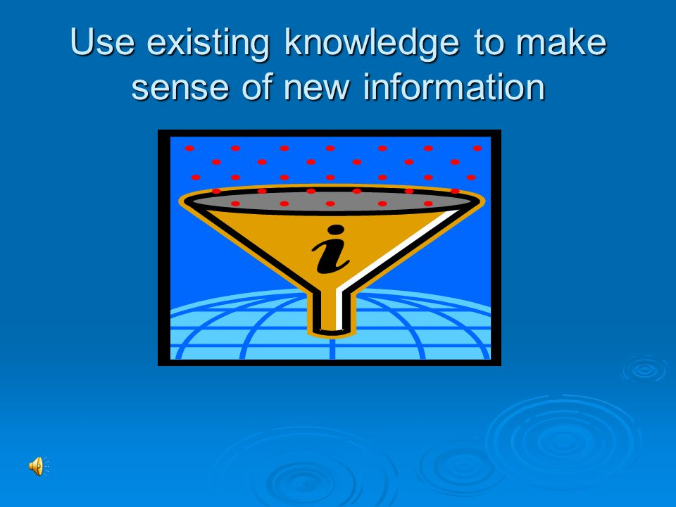 Use existing knowledge to make sense of new information