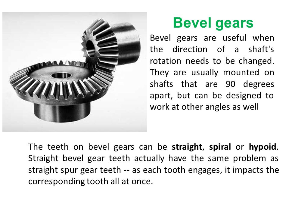 Bevel gears are useful when the direction of a shaft s rotation needs to be changed. They are usually mounted on shafts that are 90 degrees apart, but can be designed to work at other angles as well