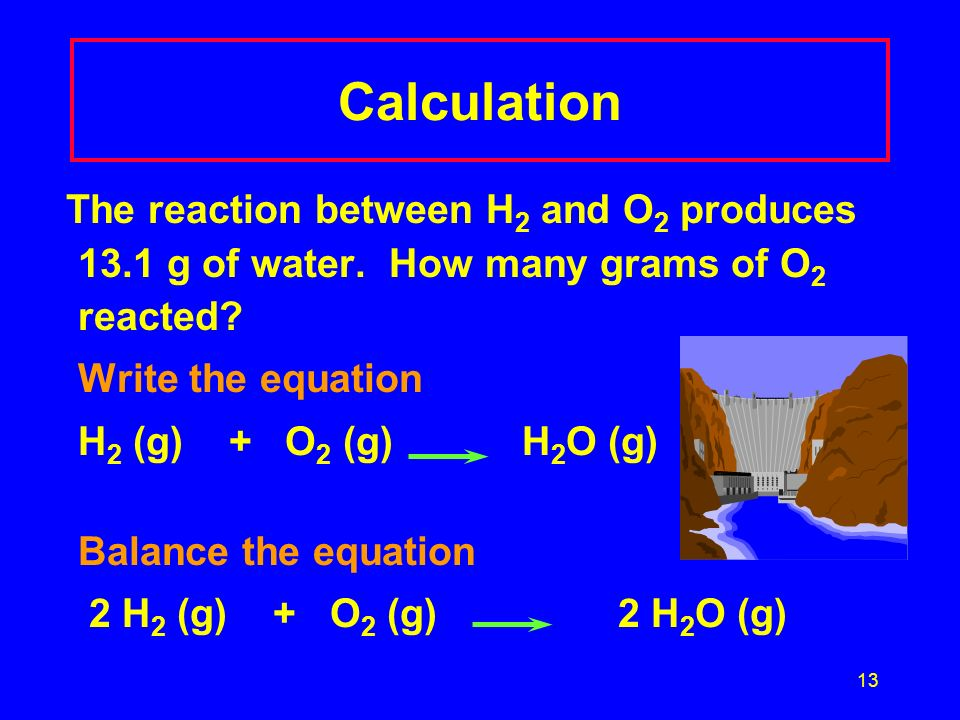 Calculation The reaction between H2 and O2 produces 13.1 g of water. How many grams of O2 reacted