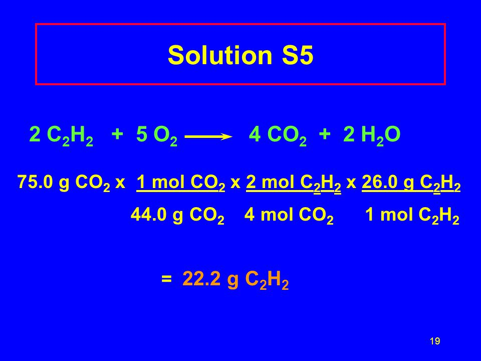 Solution S5 2 C2H2 + 5 O2 4 CO2 + 2 H2O. 75.0 g CO2 x 1 mol CO2 x 2 mol C2H2 x 26.0 g C2H2.