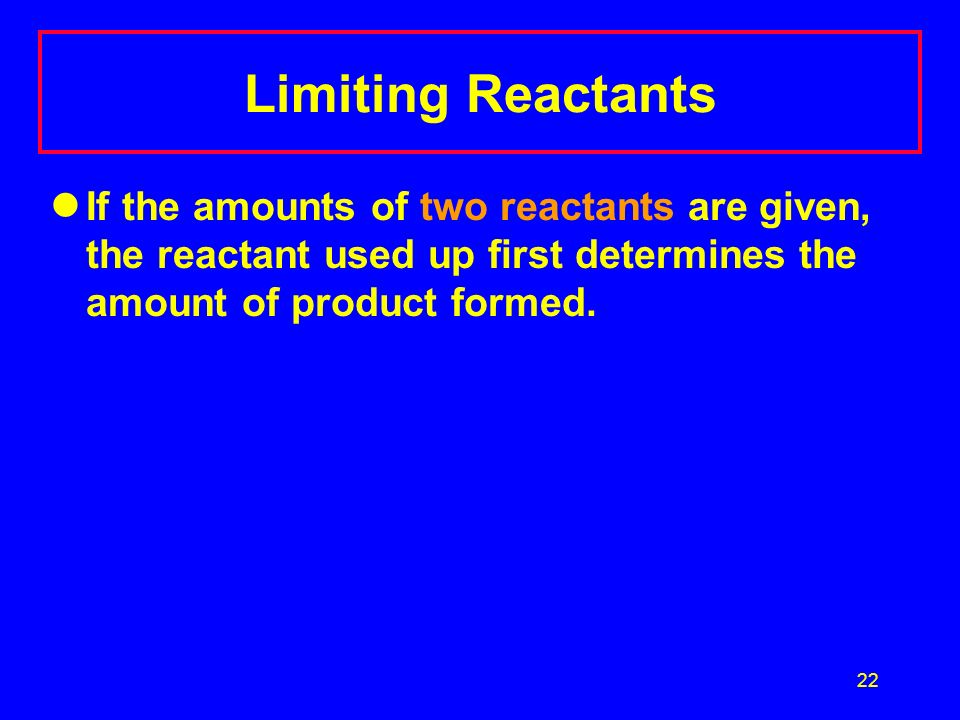 Limiting Reactants If the amounts of two reactants are given, the reactant used up first determines the amount of product formed.