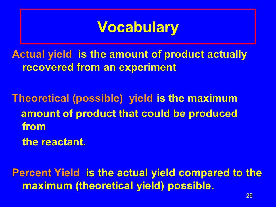 Vocabulary Actual yield is the amount of product actually recovered from an experiment. Theoretical (possible) yield is the maximum.