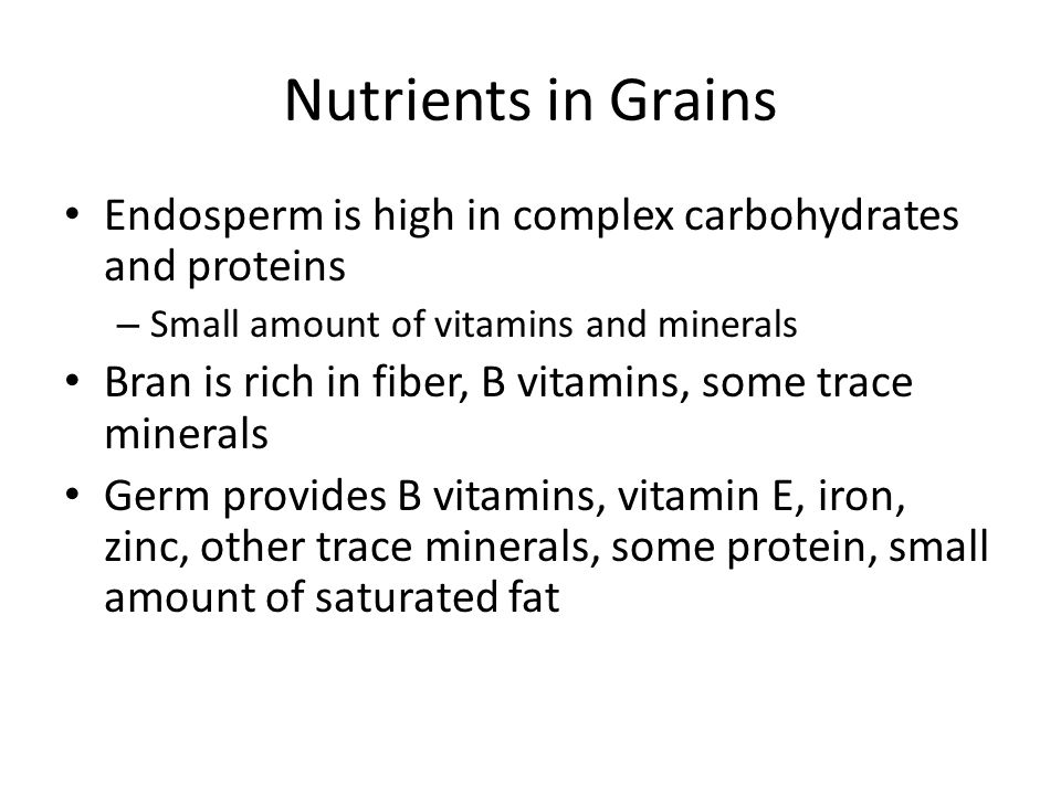 Nutrients in Grains Endosperm is high in complex carbohydrates and proteins. Small amount of vitamins and minerals.
