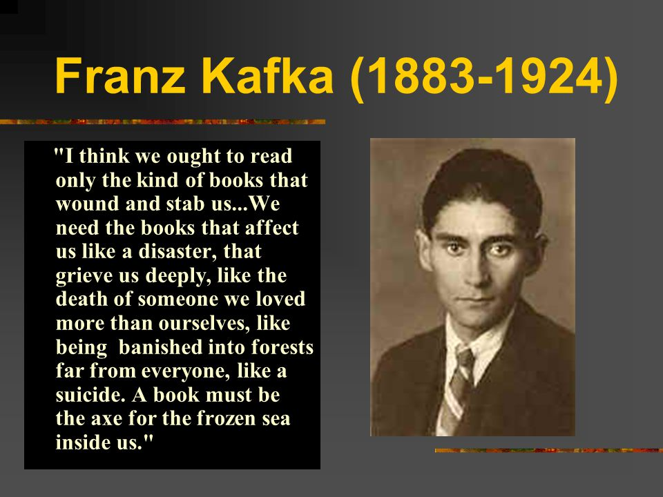 Franz Kafka I Think We Ought To Read Only The Kind Of Books