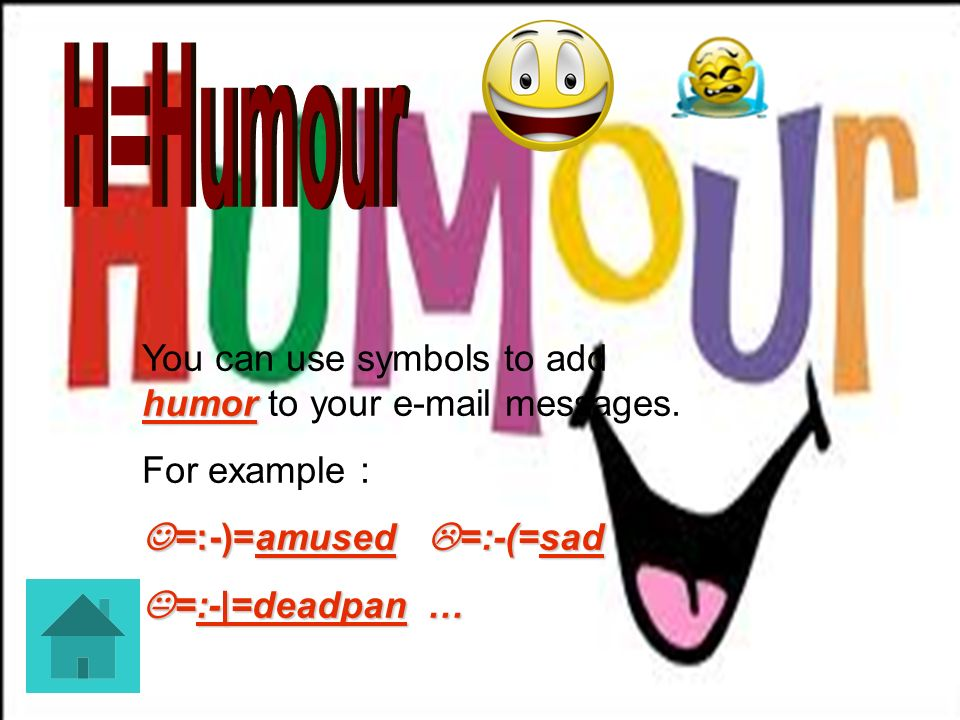 H=Humour You can use symbols to add humor to your e-mail messages.